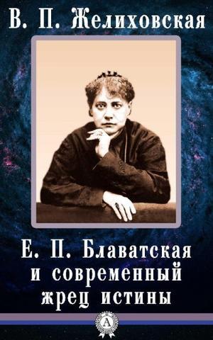 Е. П. Блаватская и современный жрец истины. Желиховская В. П.